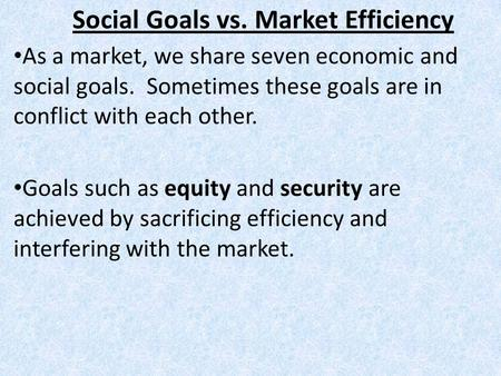 Social Goals vs. Market Efficiency As a market, we share seven economic and social goals. Sometimes these goals are in conflict with each other. Goals.