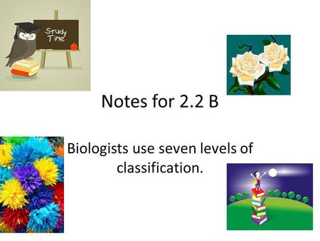 Notes for 2.2 B Biologists use seven levels of classification.