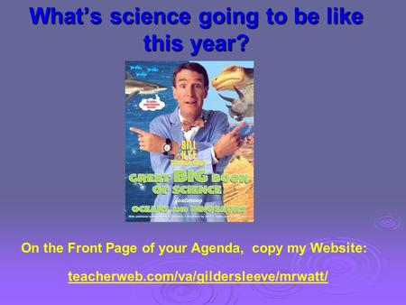 What's science going to be like this year? On the Front Page of your Agenda, copy my Website: teacherweb.com/va/gildersleeve/mrwatt/