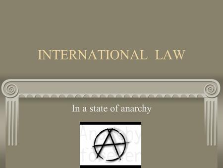 INTERNATIONAL LAW In a state of anarchy. Foundation: What is legal - legal system or code What is right - morality or justice.