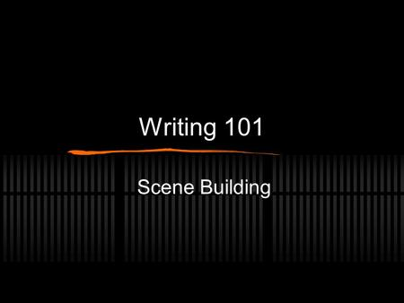 Writing 101 Scene Building. Don't write the whole story all at once A story is made up of many scenes It is important to work on writing scenes before.