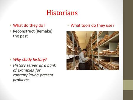 Historians What do they do? Reconstruct (Remake) the past