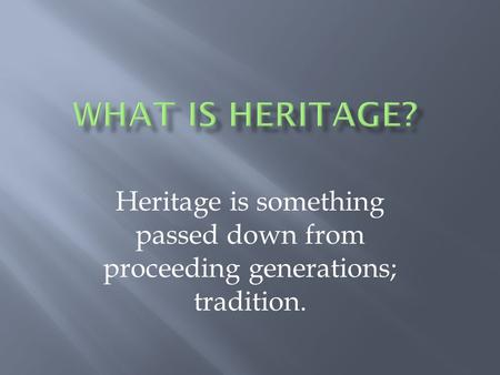 Heritage is something passed down from proceeding generations; tradition.