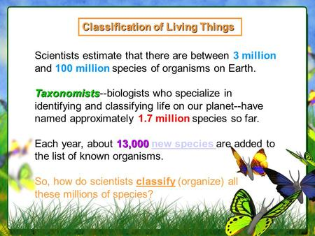 Classification of Living Things Scientists estimate that there are between 3 million and 100 million species of organisms on Earth. Taxonomists Taxonomists--biologists.