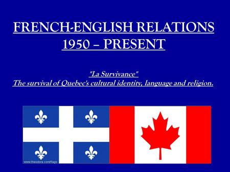 FRENCH-ENGLISH RELATIONS 1950 – PRESENT La Survivance The survival of Quebec's cultural identity, language and religion.