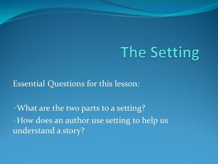 Essential Questions for this lesson: What are the two parts to a setting? How does an author use setting to help us understand a story?