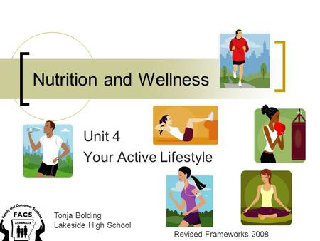 Nutrition and Wellness Unit 4 Your Active Lifestyle Tonja Bolding Lakeside High School Revised Frameworks 2008.