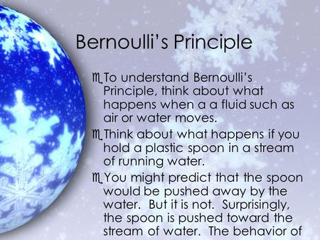Bernoulli's Principle eTo understand Bernoulli's Principle, think about what happens when a a fluid such as air or water moves. eThink about what happens.