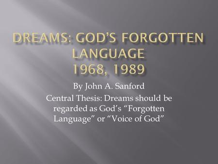 "By John A. Sanford Central Thesis: Dreams should be regarded as God's ""Forgotten Language"" or ""Voice of God"""