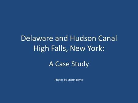 Delaware and Hudson Canal High Falls, New York: A Case Study Photos by Shaun Boyce.