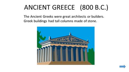 ANCIENT GREECE (800 B.C.) The Ancient Greeks were great architects or builders. Greek buildings had tall columns made of stone.