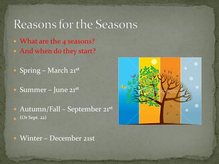 What are the 4 seasons? And when do they start? Spring – March 21 st Summer – June 21 st Autumn/Fall – September 21 st (Or Sept. 22) Winter – December.