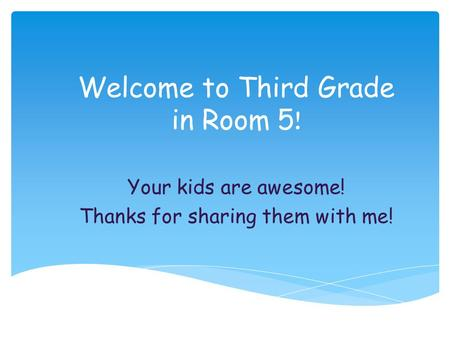 Welcome to Third Grade in Room 5 ! Your kids are awesome! Thanks for sharing them with me!