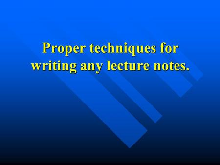 Proper techniques for writing any lecture notes.