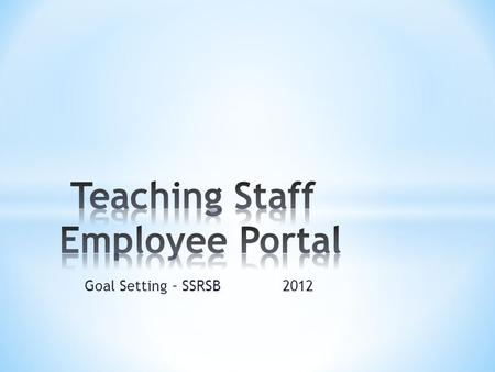 Goal Setting – SSRSB 2012. * The South Shore Regional School Board is now providing a web based employee portal for its employees. This portal will be.