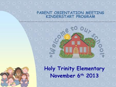 PARENT ORIENTATION MEETING KINDERSTART PROGRAM Holy Trinity Elementary November 6 th 2013.
