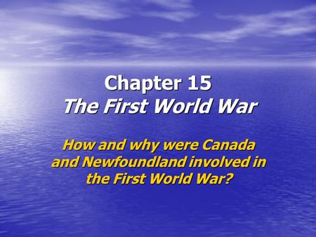 Chapter 15 The First World War How and why were Canada and Newfoundland involved in the First World War?