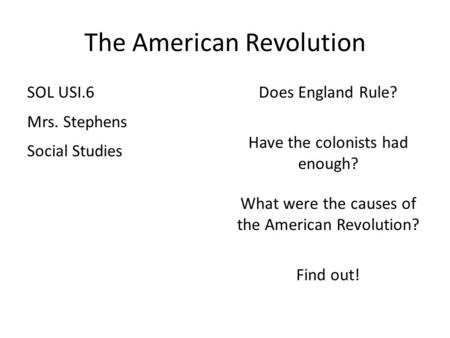 The American Revolution SOL USI.6 Mrs. Stephens Social Studies Does England Rule? Have the colonists had enough? What were the causes of the American Revolution?