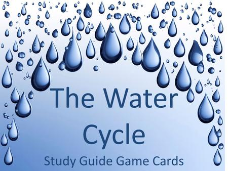Study Guide Game Cards The Water Cycle. Quiz Card One What do you call it when water is turned into water vapor?