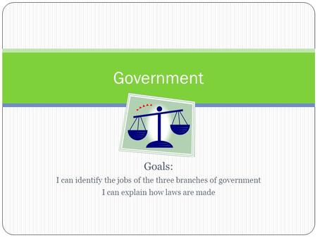 Goals: I can identify the jobs of the three branches of government I can explain how laws are made Government.