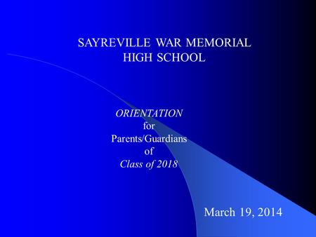 SAYREVILLE WAR MEMORIAL HIGH SCHOOL ORIENTATION for Parents/Guardians of Class of 2018 March 19, 2014.