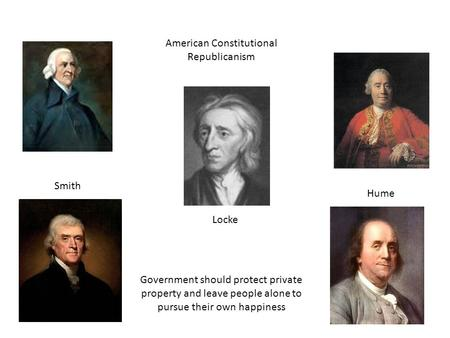 Locke Smith Hume American Constitutional Republicanism Government should protect private property and leave people alone to pursue their own happiness.