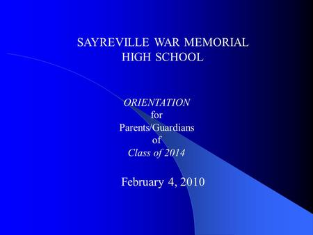 SAYREVILLE WAR MEMORIAL HIGH SCHOOL ORIENTATION for Parents/Guardians of Class of 2014 February 4, 2010.