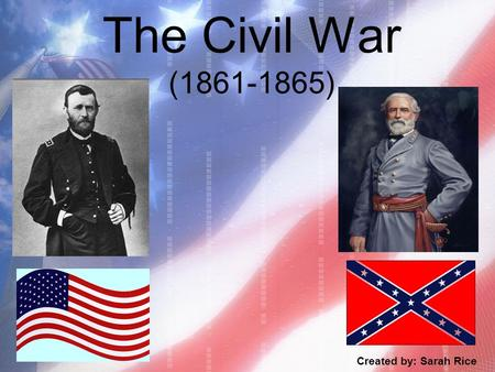 The Civil War (1861-1865) Created by: Sarah Rice.