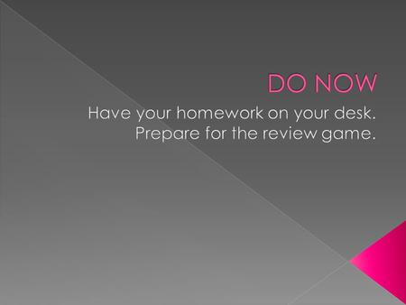 Have your homework on your desk. Prepare for the review game.