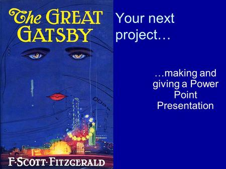 Your next project… …making and giving a Power Point Presentation.