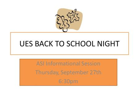 UES BACK TO SCHOOL NIGHT ASI Informational Session Thursday, September 27th 6:30pm.
