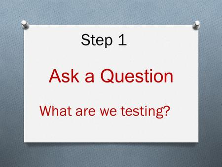 Ask a Question What are we testing? Step 1. Step 2 Research your topic. Look at the past work of others to see if this problem has already been tested.