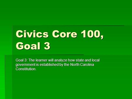 Civics Core 100, Goal 3 Goal 3: The learner will analyze how state and local government is established by the North Carolina Constitution.