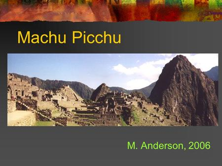 Machu Picchu M. Anderson, 2006. Location The legendary 'Lost City of Machu Picchu', located high in the Peruvian Andes, is without a doubt the most important.