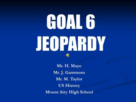 GOAL 6 JEOPARDY Mr. H. Mayo Mr. J. Gammons Mr. M. Taylor US History Mount Airy High School.