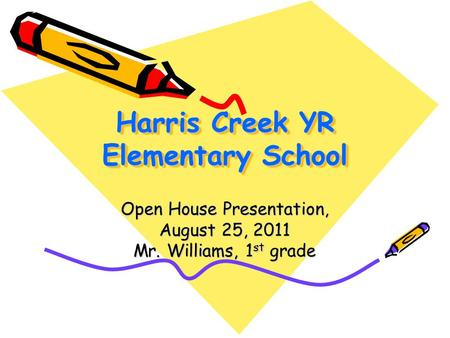 Harris Creek YR Elementary School Open House Presentation, August 25, 2011 Mr. Williams, 1 st grade.
