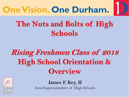 The Nuts and Bolts of High Schools Rising Freshmen Class of 2018 High School Orientation & Overview James F. Key, II Area Superintendent of High Schools.