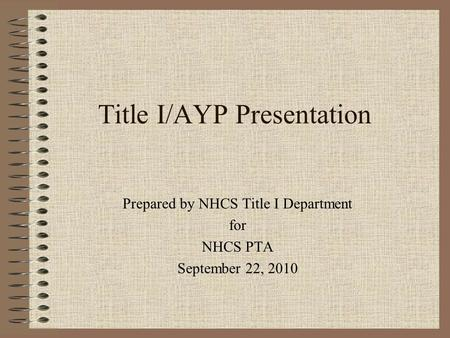 Title I/AYP Presentation Prepared by NHCS Title I Department for NHCS PTA September 22, 2010.