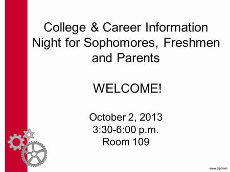 College & Career Information Night for Sophomores, Freshmen and Parents WELCOME! October 2, 2013 3:30-6:00 p.m. Room 109.
