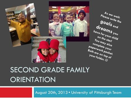 SECOND GRADE FAMILY ORIENTATION August 20th, 2013 University of Pittsburgh Team As we wait: Please write the goals and dreams you have for your child on.