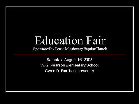 Education Fair Sponsored by Peace Missionary Baptist Church Saturday, August 16, 2008 W.G. Pearson Elementary School Gwen D. Roulhac, presenter.