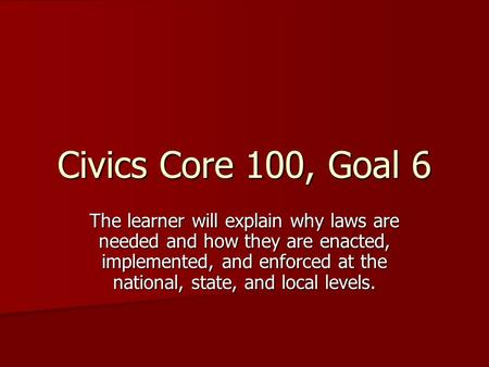Civics Core 100, Goal 6 The learner will explain why laws are needed and how they are enacted, implemented, and enforced at the national, state, and local.