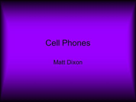 Cell Phones Matt Dixon. The Purpose of the Cell Phone To call or send message while not being confined to the house.