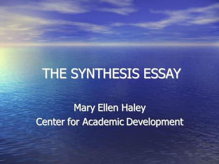 THE SYNTHESIS ESSAY THE SYNTHESIS ESSAY Mary Ellen Haley Center for Academic Development.