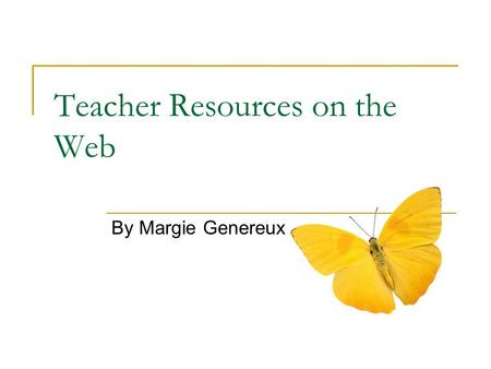 Teacher Resources on the Web By Margie Genereux. Where do we start??? Educators are somewhat baffled by the wealth of useful and sometimes USELESS or.