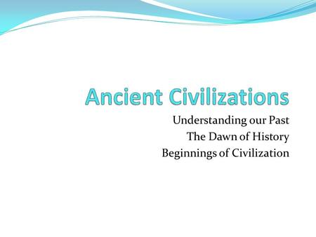 Understanding our Past The Dawn of History Beginnings of Civilization.