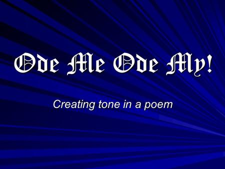 Ode Me Ode My! Creating tone in a poem. What is an Ode? a lyric poem usually marked by exaltation (to elevate by praise or in estimation : glorify) of.