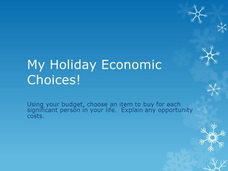 My Holiday Economic Choices! Using your budget, choose an item to buy for each significant person in your life. Explain any opportunity costs.