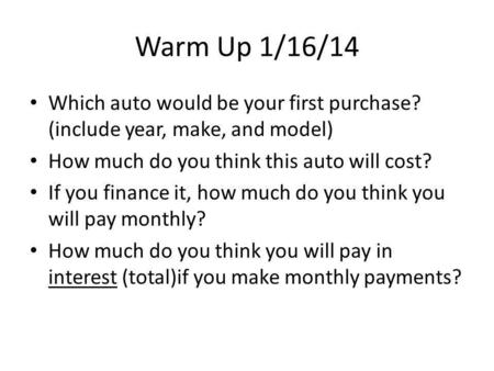 Warm Up 1/16/14 Which auto would be your first purchase? (include year, make, and model) How much do you think this auto will cost? If you finance it,