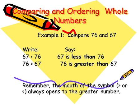 Comparing and Ordering Whole Numbers Example 1: Compare 76 and 67 Write:Say: 67 < 76 67 is less than 76 76 > 67 76 is greater than 67 Remember, the mouth.
